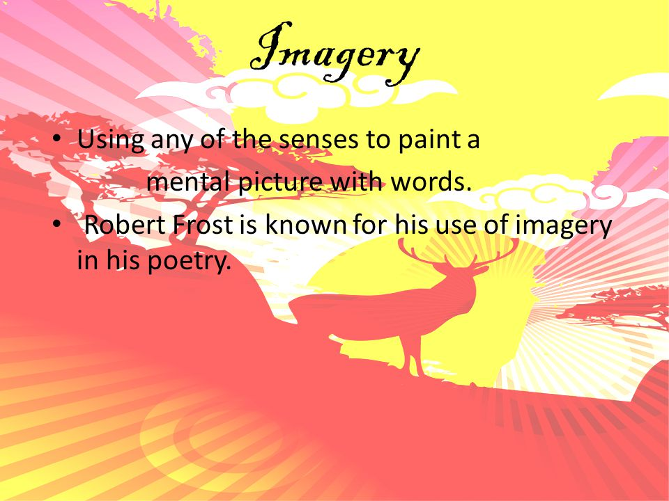 Imagery Using any of the senses to paint a mental picture with words.