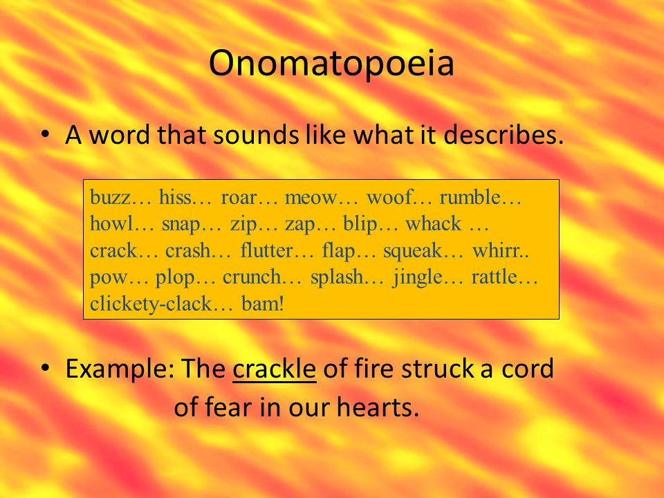 Onomatopoeia A word that sounds like what it describes. Example: The crackle of fire struck a cord of fear in our hearts. buzz… hiss… roar… meow… woof