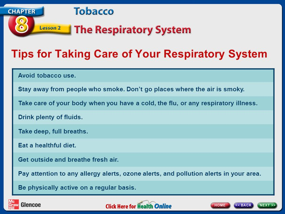 Tips for Taking Care of Your Respiratory System Avoid tobacco use. Stay away from people who smoke. Don't go places where the air is smoky. Take care