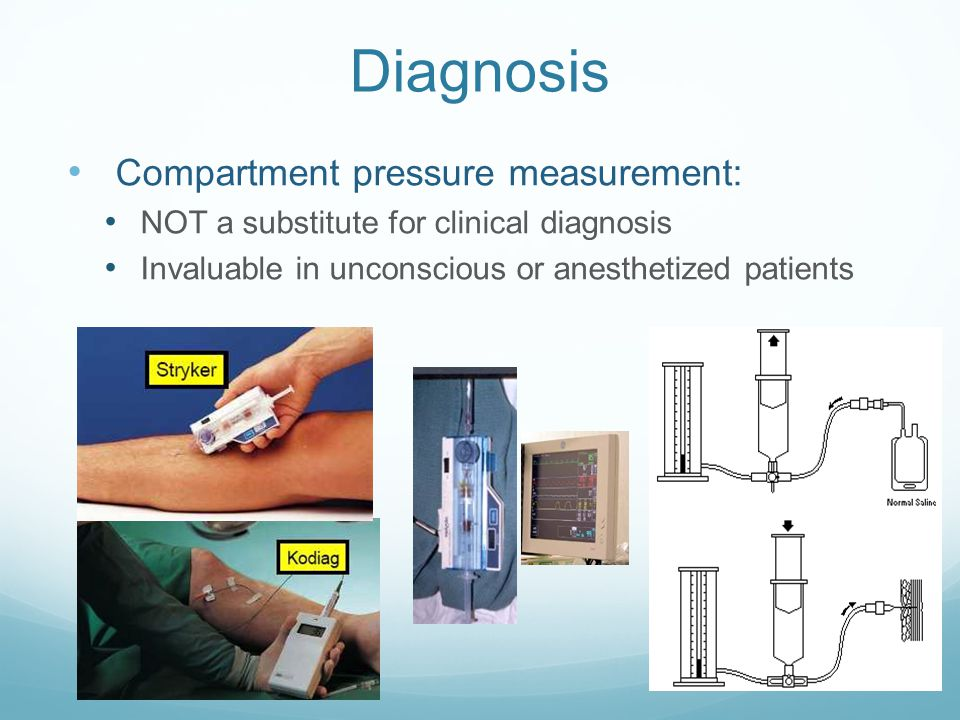 Diagnosis Compartment pressure measurement: NOT a substitute for clinical diagnosis Invaluable in unconscious or anesthetized patients