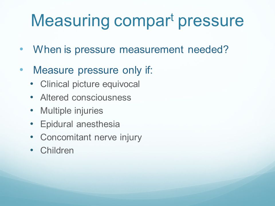 Measuring compar t pressure When is pressure measurement needed? Measure pressure only if: Clinical picture equivocal Altered consciousness Multiple i