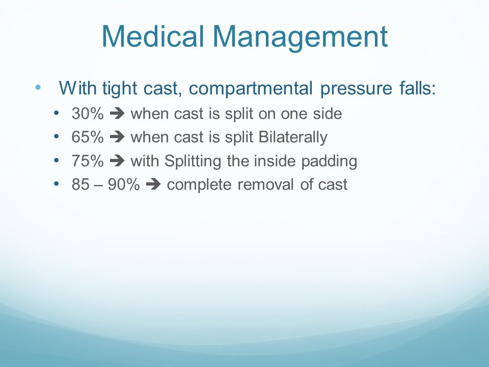 Medical Management With tight cast, compartmental pressure falls: 30%  when cast is split on one side 65%  when cast is split Bilaterally 75%  with Splitting the inside padding 85 – 90%  complete removal of cast