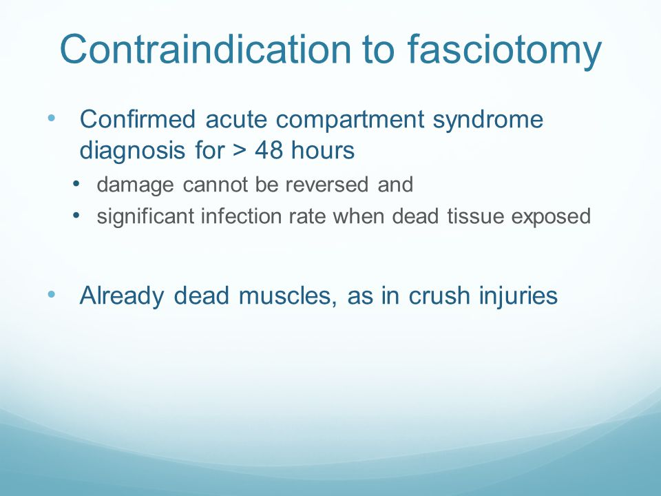 Contraindication to fasciotomy Confirmed acute compartment syndrome diagnosis for > 48 hours damage cannot be reversed and significant infection rate