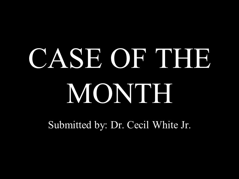 CASE OF THE MONTH Submitted by: Dr. Cecil White Jr.
