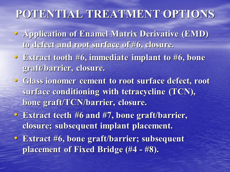 POTENTIAL TREATMENT OPTIONS Application of Enamel Matrix Derivative (EMD) to defect and root surface of #6, closure.