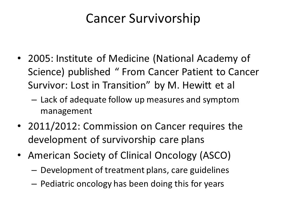 Proposed Resources Development of cancer survivor clinics with a focus on long term health goals Revisiting Cancer Rehabilitation programs – Expanding to include more wellness Developing care plans for primary care physicians and others to utilize for long term medical management