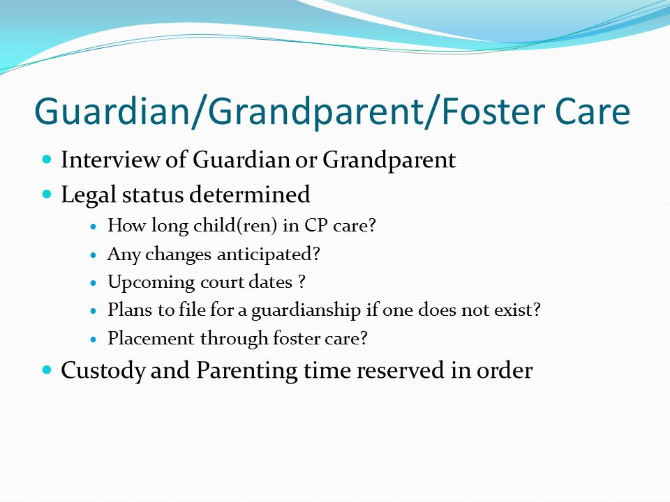 Guardian/Grandparent/Foster Care Interview of Guardian or Grandparent Legal status determined How long child(ren) in CP care.