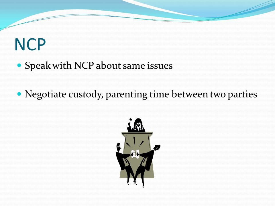 NCP Speak with NCP about same issues Negotiate custody, parenting time between two parties