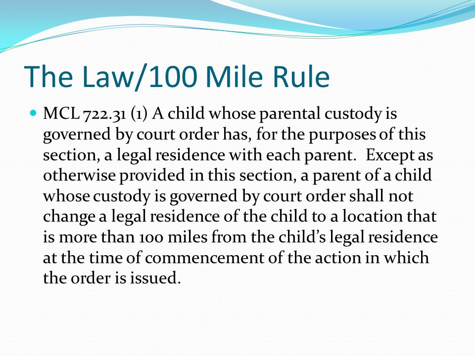 The Law/100 Mile Rule MCL 722.31 (1) A child whose parental custody is governed by court order has, for the purposes of this section, a legal residence with each parent.