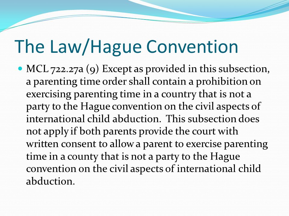 The Law/Hague Convention MCL 722.27a (9) Except as provided in this subsection, a parenting time order shall contain a prohibition on exercising parenting time in a country that is not a party to the Hague convention on the civil aspects of international child abduction.