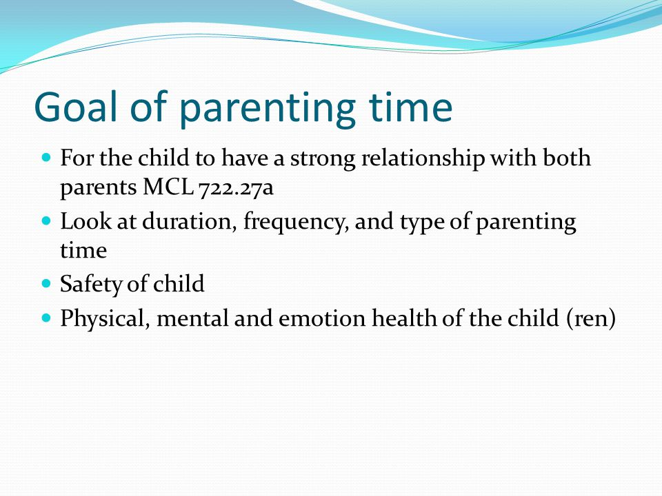 Goal of parenting time For the child to have a strong relationship with both parents MCL 722.27a Look at duration, frequency, and type of parenting time Safety of child Physical, mental and emotion health of the child (ren)
