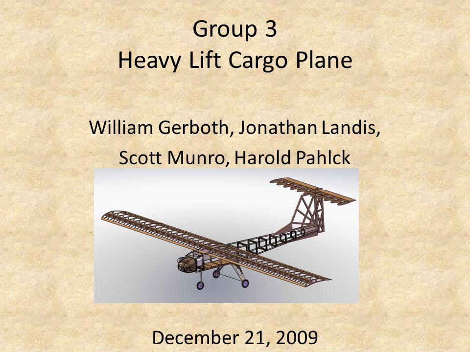 Group 3 Heavy Lift Cargo Plane William Gerboth, Jonathan Landis, Scott Munro, Harold Pahlck December 21, 2009