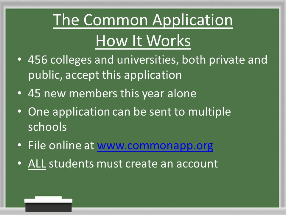 The Common Application How It Works 456 colleges and universities, both private and public, accept this application 45 new members this year alone One application can be sent to multiple schools File online at www.commonapp.orgwww.commonapp.org ALL students must create an account