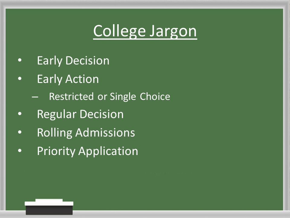 College Jargon Early Decision Early Action – Restricted or Single Choice Regular Decision Rolling Admissions Priority Application