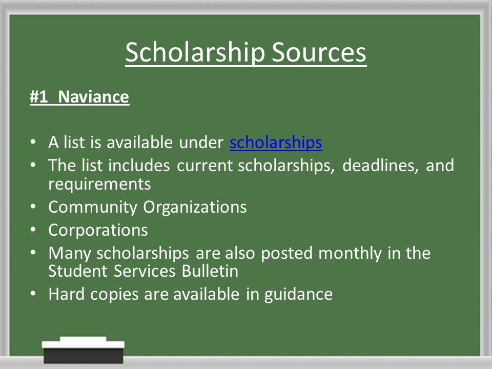 Scholarship Sources #1 Naviance A list is available under scholarshipsscholarships The list includes current scholarships, deadlines, and requirements Community Organizations Corporations Many scholarships are also posted monthly in the Student Services Bulletin Hard copies are available in guidance