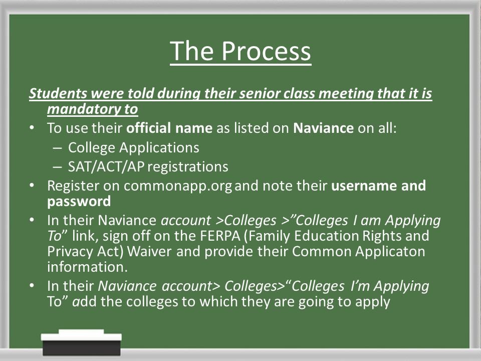 The Process Students were told during their senior class meeting that it is mandatory to To use their official name as listed on Naviance on all: – College Applications – SAT/ACT/AP registrations Register on commonapp.org and note their username and password In their Naviance account >Colleges > Colleges I am Applying To link, sign off on the FERPA (Family Education Rights and Privacy Act) Waiver and provide their Common Applicaton information.
