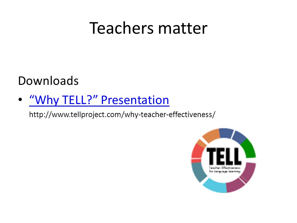 Teachers matter Downloads Why TELL? Presentation http://www.tellproject.com/why-teacher-effectiveness/