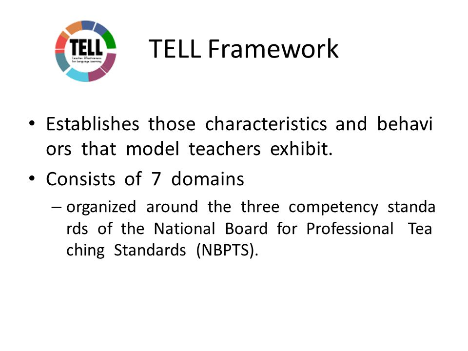 TELL Framework Establishes those characteristics and behavi ors that model teachers exhibit.
