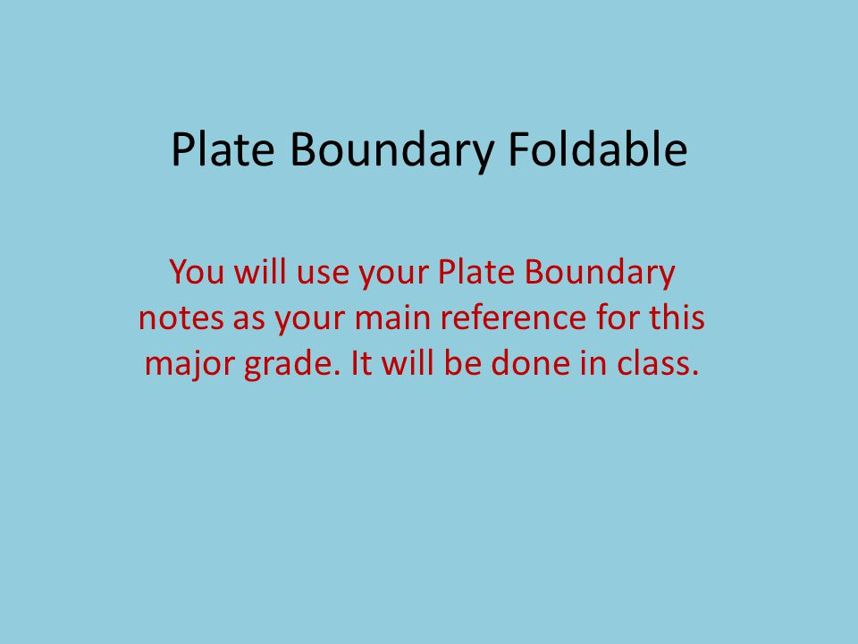 Plate Boundary Foldable You will use your Plate Boundary notes as your main reference for this major grade. It will be done in class.