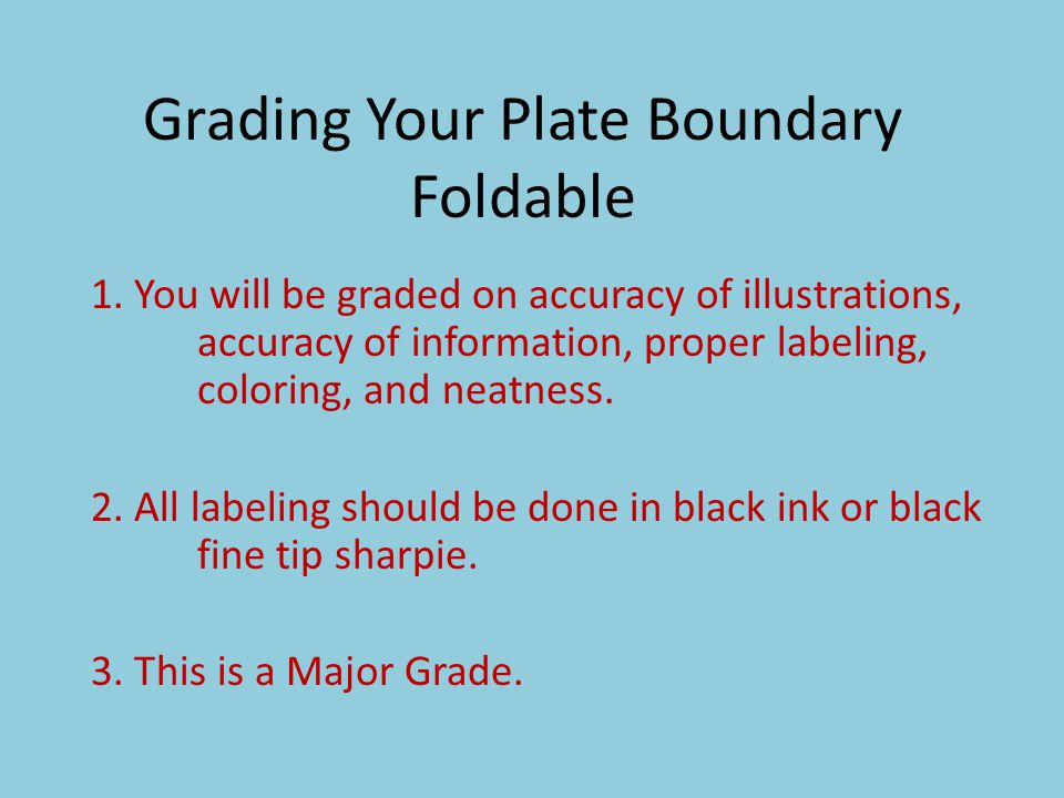 Grading Your Plate Boundary Foldable 1. You will be graded on accuracy of illustrations, accuracy of information, proper labeling, coloring, and neatn
