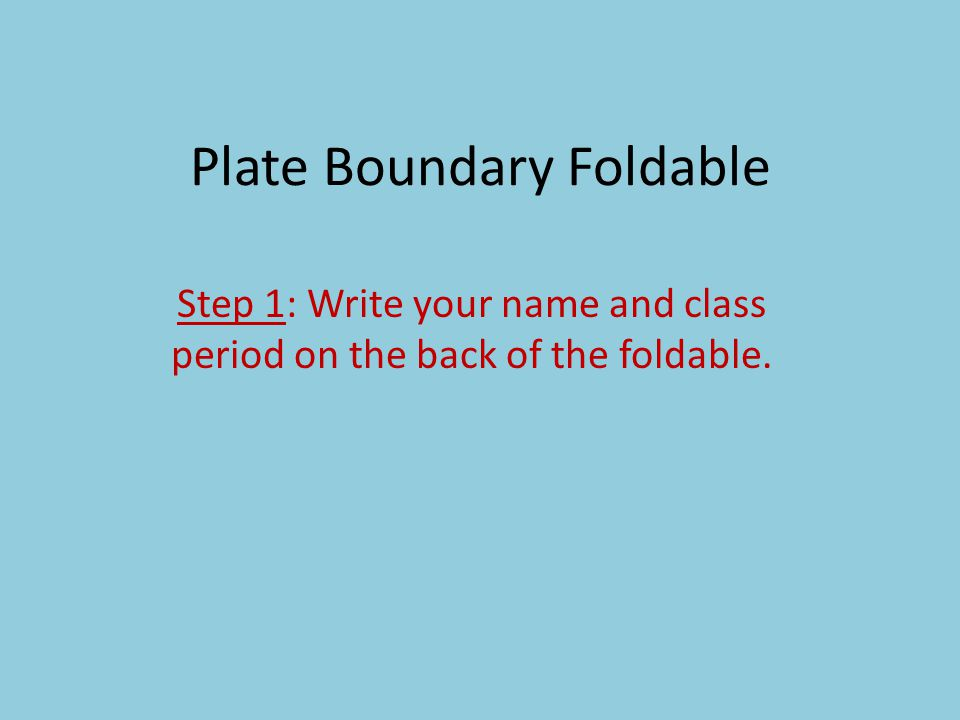 Plate Boundary Foldable Step 1: Write your name and class period on the back of the foldable.