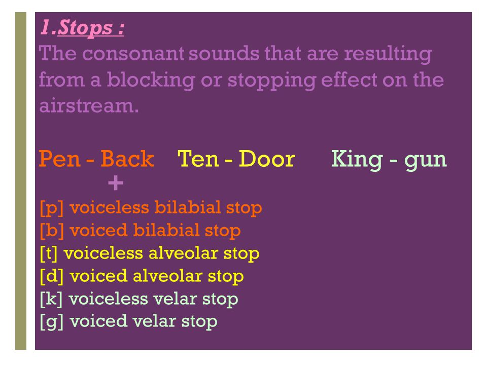 + 1.Stops : The consonant sounds that are resulting from a blocking or stopping effect on the airstream. Pen - Back Ten - Door King - gun [p] voiceles