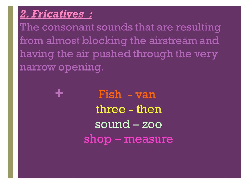 + 2. Fricatives : The consonant sounds that are resulting from almost blocking the airstream and having the air pushed through the very narrow opening
