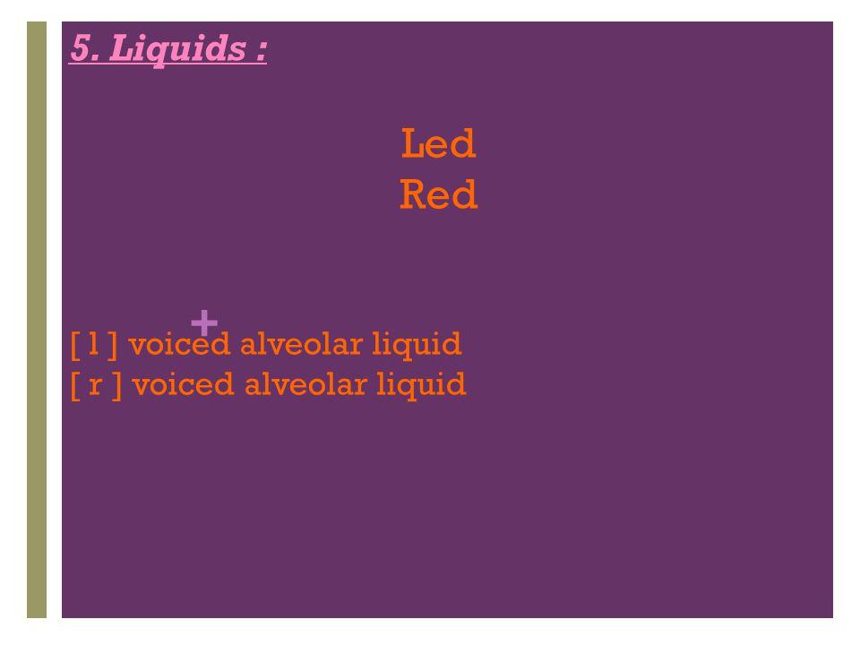 + 5. Liquids : Led Red [ l ] voiced alveolar liquid [ r ] voiced alveolar liquid