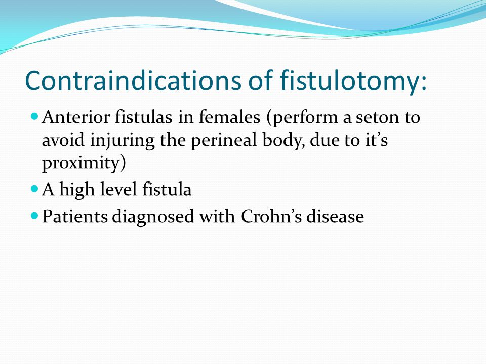 Contraindications of fistulotomy: Anterior fistulas in females (perform a seton to avoid injuring the perineal body, due to it's proximity) A high lev