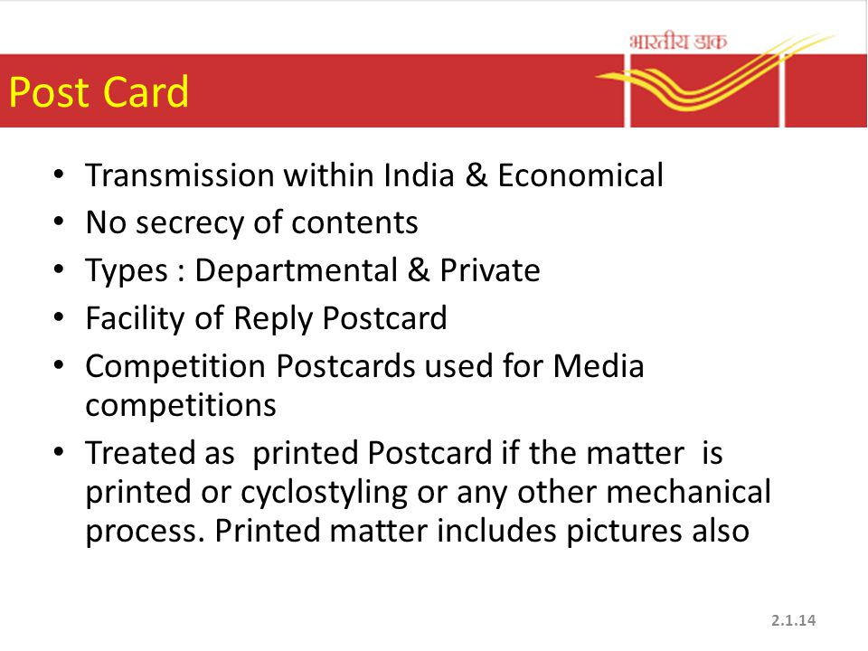 Post Card Transmission within India & Economical No secrecy of contents Types : Departmental & Private Facility of Reply Postcard Competition Postcard