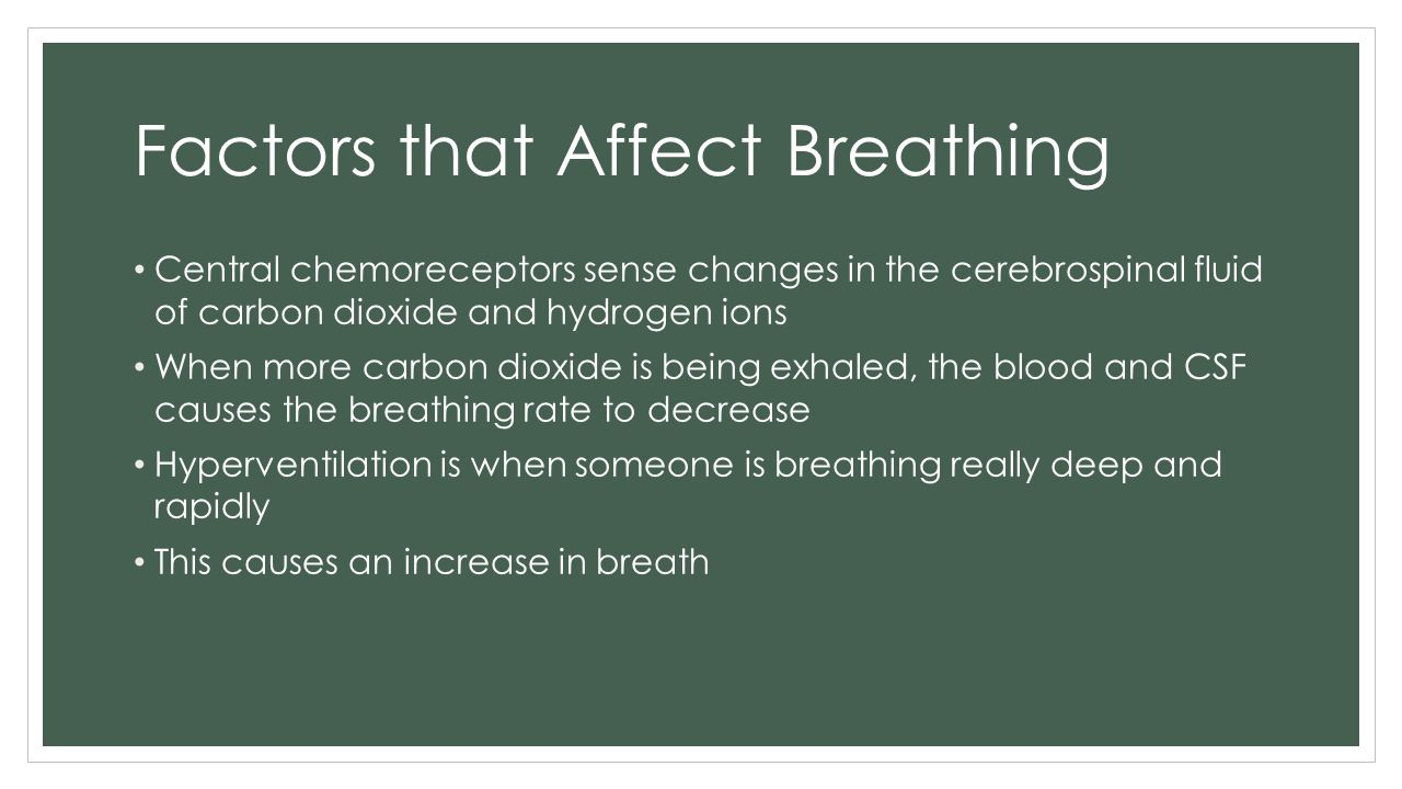 Factors that Affect Breathing Central chemoreceptors sense changes in the cerebrospinal fluid of carbon dioxide and hydrogen ions When more carbon dio