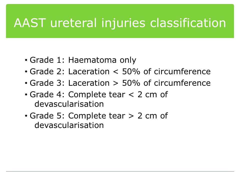 AAST ureteral injuries classification Grade 1: Haematoma only Grade 2: Laceration < 50% of circumference Grade 3: Laceration > 50% of circumference Gr