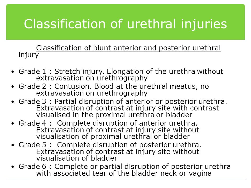 Classification of urethral injuries Classification of blunt anterior and posterior urethral injury Grade 1 : Stretch injury. Elongation of the urethra