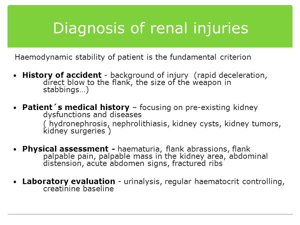 Diagnosis of renal injuries Haemodynamic stability of patient is the fundamental criterion History of accident - background of injury (rapid decelerat