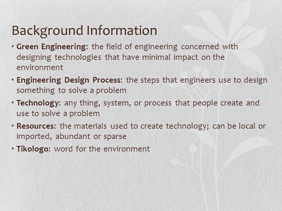 Background Information Green Engineering: the field of engineering concerned with designing technologies that have minimal impact on the environment Engineering Design Process: the steps that engineers use to design something to solve a problem Technology: any thing, system, or process that people create and use to solve a problem Resources: the materials used to create technology; can be local or imported, abundant or sparse Tikologo: word for the environment
