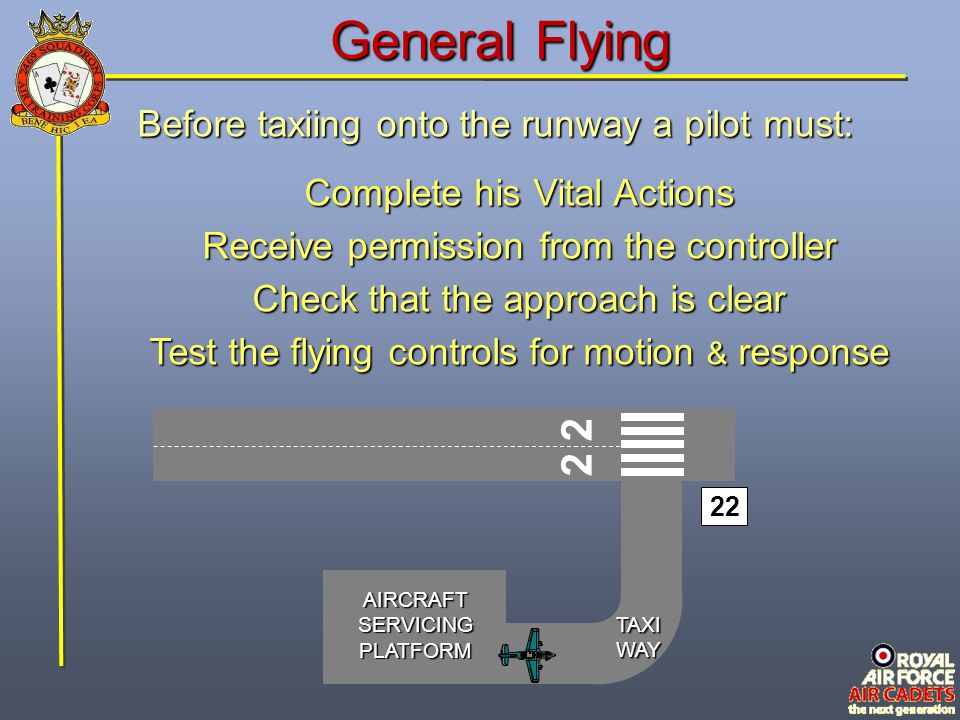 AIRCRAFTSERVICINGPLATFORM 2 22 TAXIWAY General Flying Before taxiing onto the runway a pilot must: Complete his Vital Actions Receive permission from the controller Check that the approach is clear Test the flying controls for motion & response