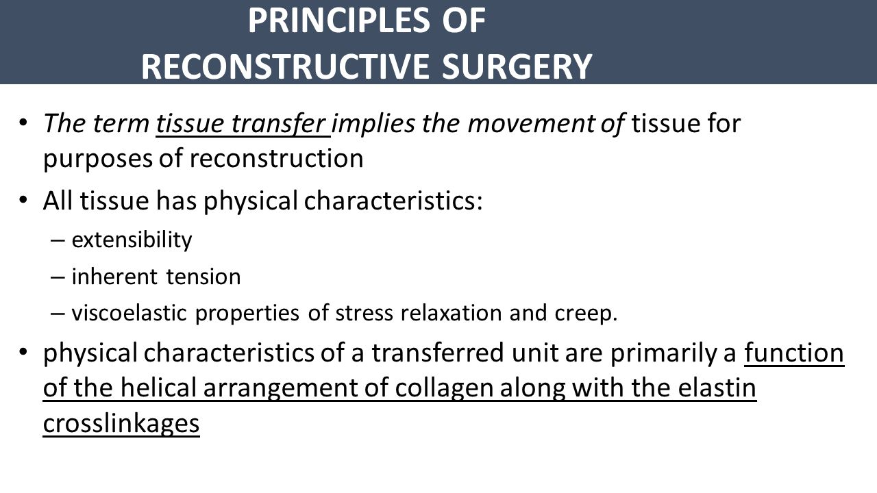 PRINCIPLES OF RECONSTRUCTIVE SURGERY Type of tissue transfer: A – Graft : that tissue has been excised and transferred to a graft host bed, where a new blood supply develops by a process termed take Take requires approximately 96 hours and occurs in two phases – The initial phase, imbibition, requires about 48 hours – second phase, inosculation, also requires about 48 hours and is the phase in which true microcirculation is reestablished