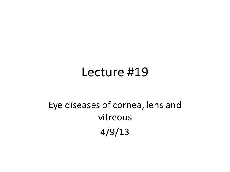 Lecture #19 Eye diseases of cornea, lens and vitreous 4/9/13