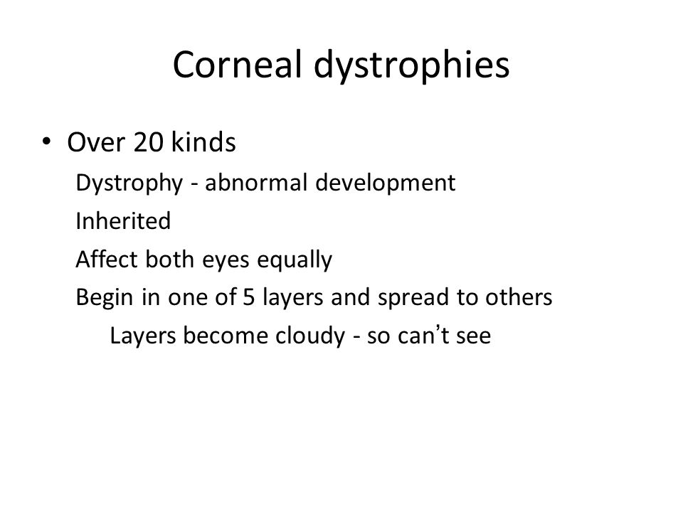 Corneal dystrophies Over 20 kinds Dystrophy - abnormal development Inherited Affect both eyes equally Begin in one of 5 layers and spread to others La