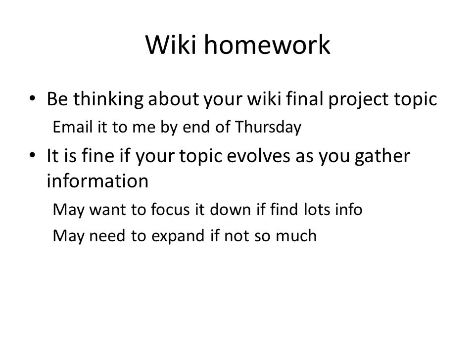 Wiki homework Be thinking about your wiki final project topic Email it to me by end of Thursday It is fine if your topic evolves as you gather informa
