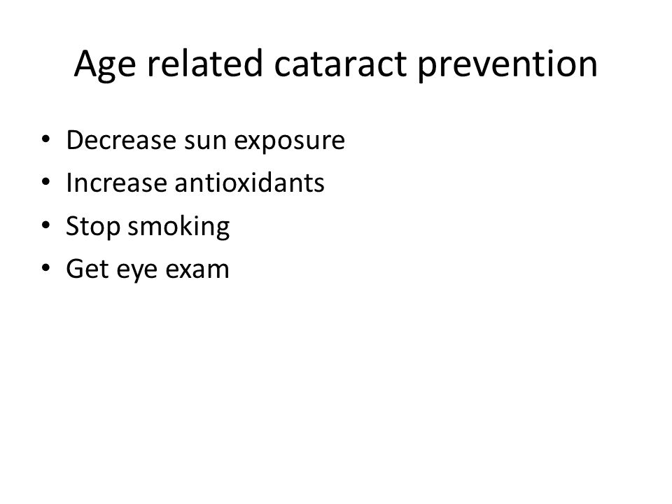 Age related cataract prevention Decrease sun exposure Increase antioxidants Stop smoking Get eye exam
