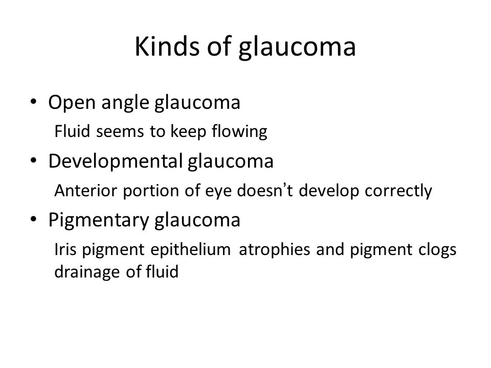 Kinds of glaucoma Open angle glaucoma Fluid seems to keep flowing Developmental glaucoma Anterior portion of eye doesn't develop correctly Pigmentary
