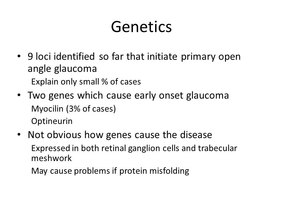 Genetics 9 loci identified so far that initiate primary open angle glaucoma Explain only small % of cases Two genes which cause early onset glaucoma M