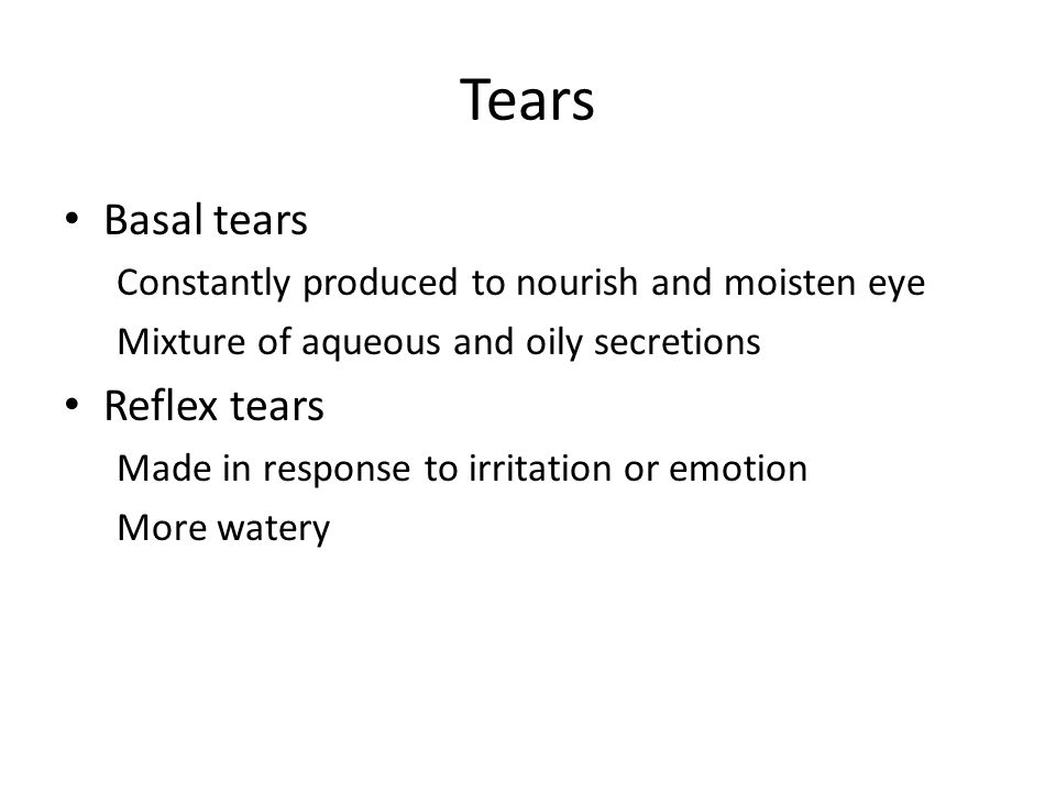 Tears Basal tears Constantly produced to nourish and moisten eye Mixture of aqueous and oily secretions Reflex tears Made in response to irritation or