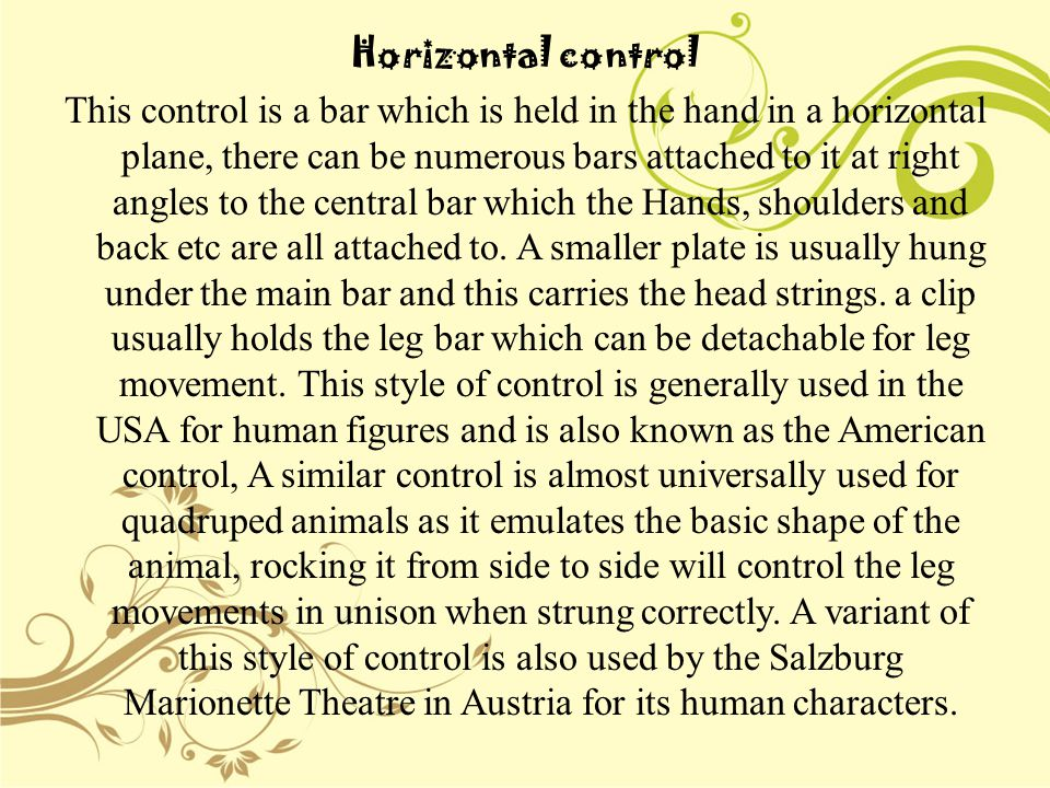 Horizontal control This control is a bar which is held in the hand in a horizontal plane, there can be numerous bars attached to it at right angles to the central bar which the Hands, shoulders and back etc are all attached to.