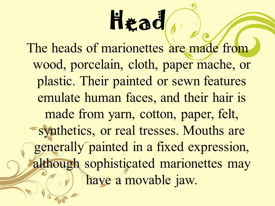 Head The heads of marionettes are made from wood, porcelain, cloth, paper mache, or plastic.