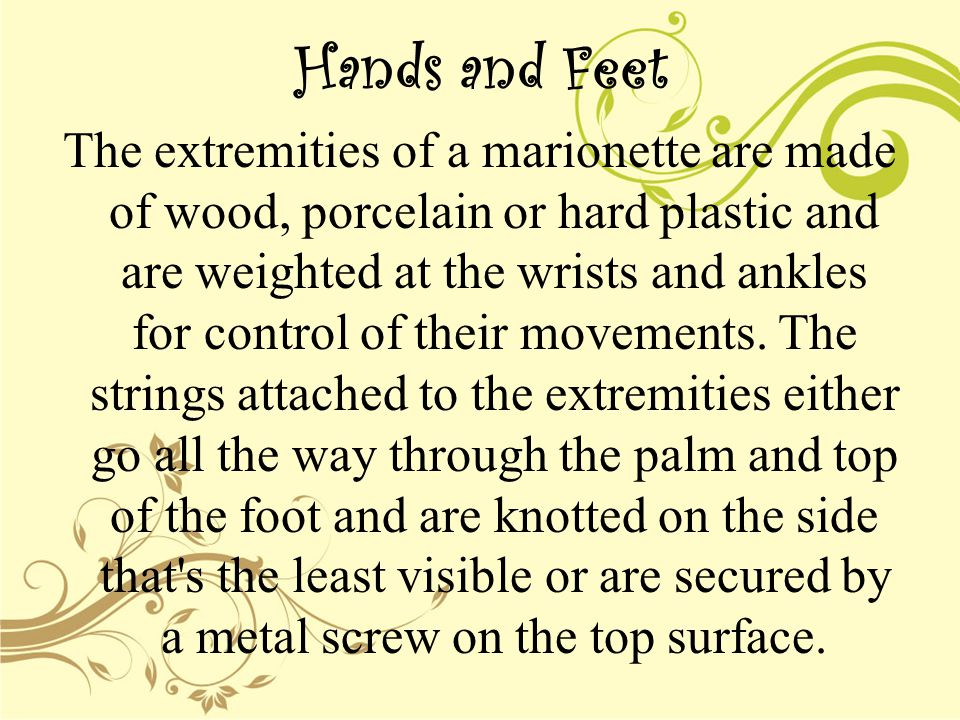 Hands and Feet The extremities of a marionette are made of wood, porcelain or hard plastic and are weighted at the wrists and ankles for control of their movements.