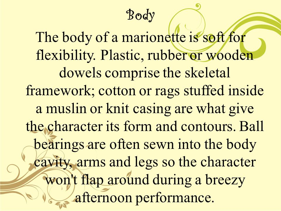 Body The body of a marionette is soft for flexibility. Plastic, rubber or wooden dowels comprise the skeletal framework; cotton or rags stuffed inside