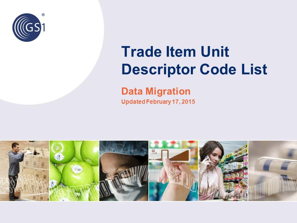 Trade Item Unit Descriptor Code List Data Migration Updated February 17, 2015