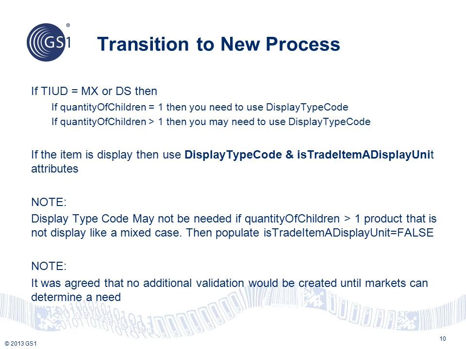 © 2013 GS1 Transition to New Process 10 If TIUD = MX or DS then If quantityOfChildren = 1 then you need to use DisplayTypeCode If quantityOfChildren >